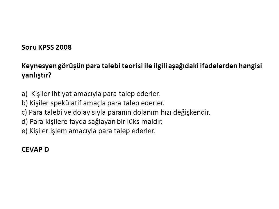 Soru KPSS 2008 Keynesyen görüşün para talebi teorisi ile ilgili aşağıdaki ifadelerden hangisi yanlıştır.