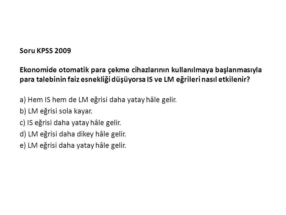 Soru KPSS 2009 Ekonomide otomatik para çekme cihazlarının kullanılmaya başlanmasıyla para talebinin faiz esnekliği düşüyorsa IS ve LM eğrileri nasıl etkilenir.
