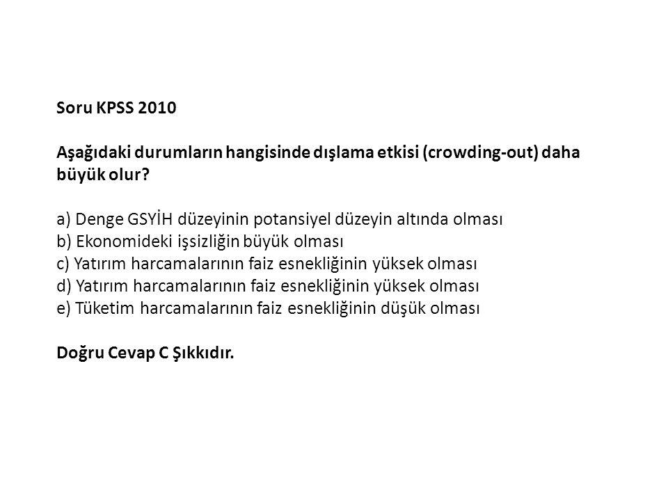 Soru KPSS 2010 Aşağıdaki durumların hangisinde dışlama etkisi (crowding-out) daha büyük olur.