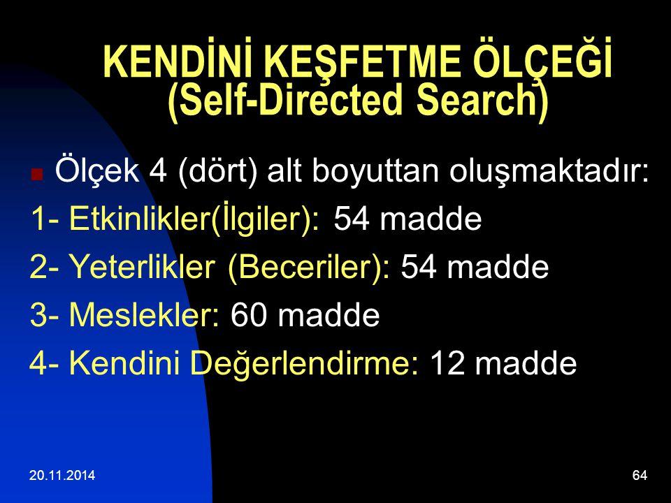 20.11.201464 KENDİNİ KEŞFETME ÖLÇEĞİ (Self-Directed Search) Ölçek 4 (dört) alt boyuttan oluşmaktadır: 1- Etkinlikler(İlgiler): 54 madde 2- Yeterlikler (Beceriler): 54 madde 3- Meslekler: 60 madde 4- Kendini Değerlendirme: 12 madde