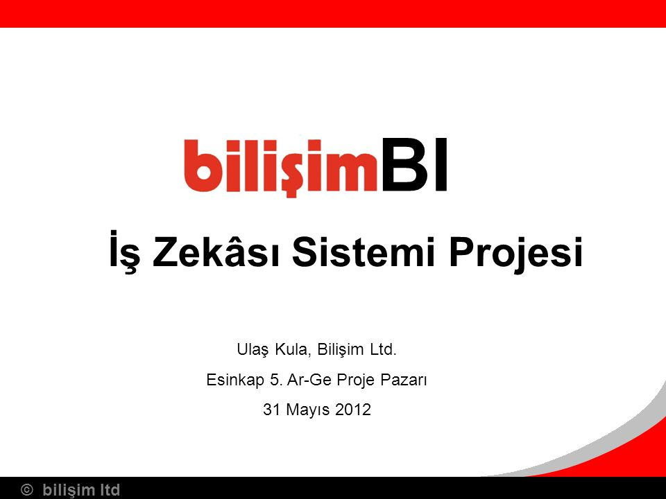 © bilişim ltd BI Ulaş Kula, Bilişim Ltd. Esinkap 5. Ar-Ge Proje Pazarı 31 Mayıs 2012 İş Zekâsı Sistemi Projesi