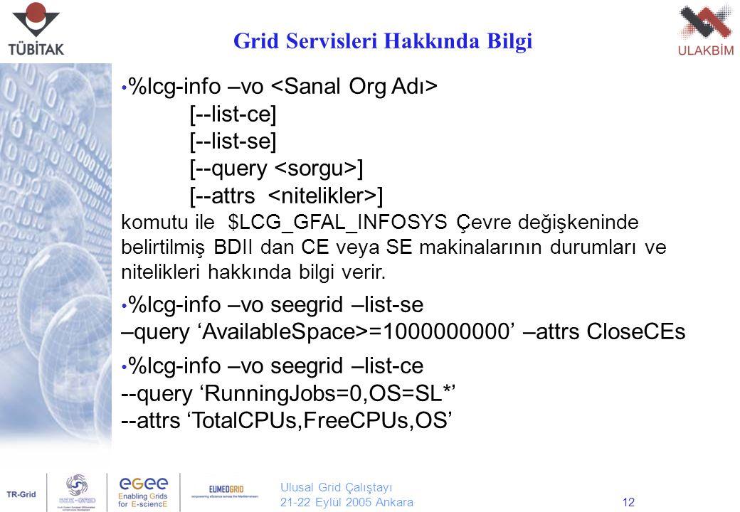 Ulusal Grid Çalıştayı 21-22 Eylül 2005 Ankara12 %lcg-info –vo [--list-ce] [--list-se] [--query ] [--attrs ] komutu ile $LCG_GFAL_INFOSYS Çevre değişkeninde belirtilmiş BDII dan CE veya SE makinalarının durumları ve nitelikleri hakkında bilgi verir.