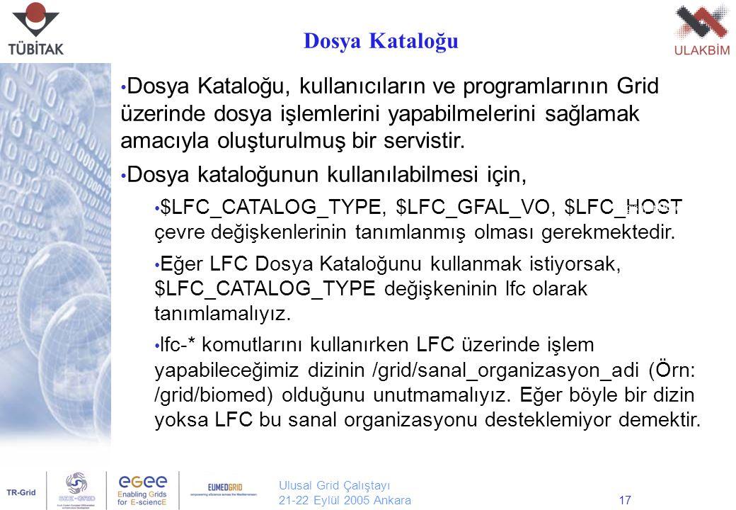 Ulusal Grid Çalıştayı 21-22 Eylül 2005 Ankara17 Dosya Kataloğu, kullanıcıların ve programlarının Grid üzerinde dosya işlemlerini yapabilmelerini sağlamak amacıyla oluşturulmuş bir servistir.