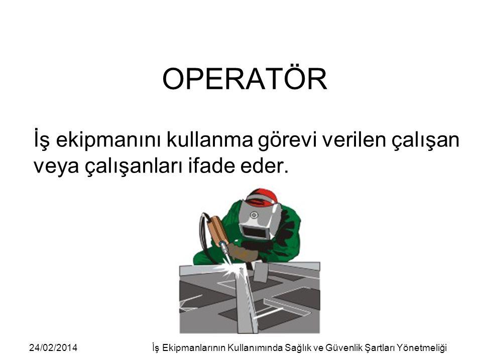 24/02/2014İş Ekipmanlarının Kullanımında Sağlık ve Güvenlik Şartları Yönetmeliği OPERATÖR İş ekipmanını kullanma görevi verilen çalışan veya çalışanla