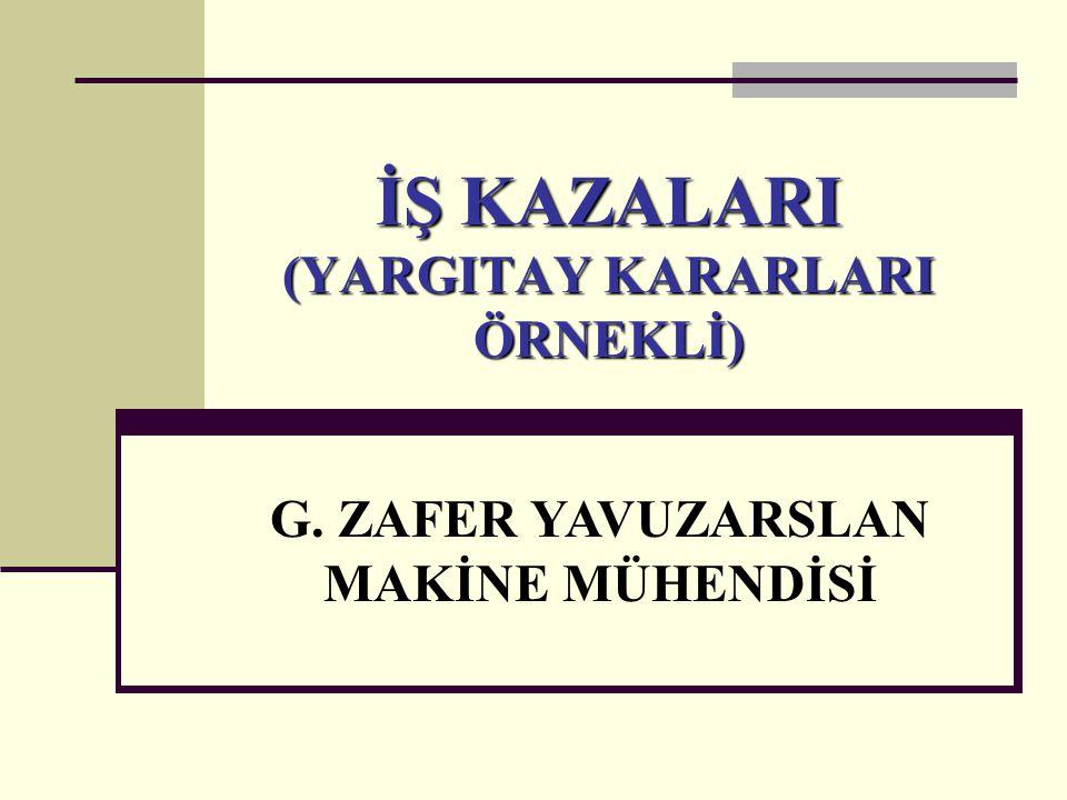 İŞ KAZALARI (YARGITAY KARARLARI ÖRNEKLİ) G. ZAFER YAVUZARSLAN MAKİNE MÜHENDİSİ
