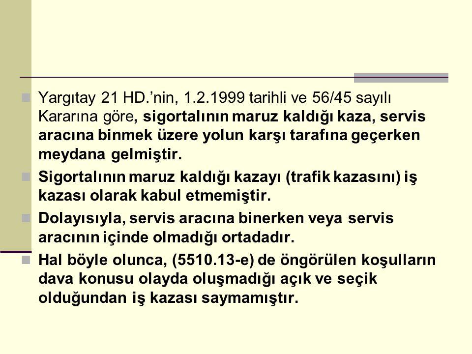 Yargıtay 21 HD.'nin, 1.2.1999 tarihli ve 56/45 sayılı Kararına göre, sigortalının maruz kaldığı kaza, servis aracına binmek üzere yolun karşı tarafına