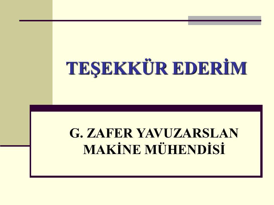 TEŞEKKÜR EDERİM G. ZAFER YAVUZARSLAN MAKİNE MÜHENDİSİ