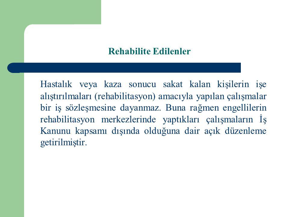 Rehabilite Edilenler Hastalık veya kaza sonucu sakat kalan kişilerin işe alıştırılmaları (rehabilitasyon) amacıyla yapılan çalışmalar bir iş sözleşmes