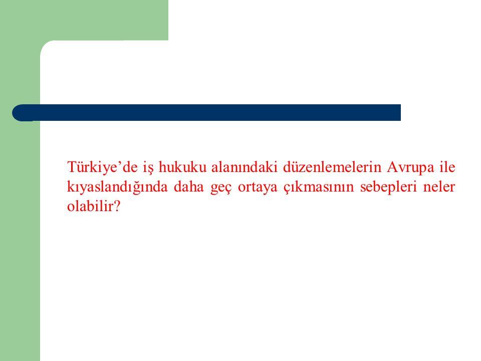 Türkiye'de iş hukuku alanındaki düzenlemelerin Avrupa ile kıyaslandığında daha geç ortaya çıkmasının sebepleri neler olabilir?