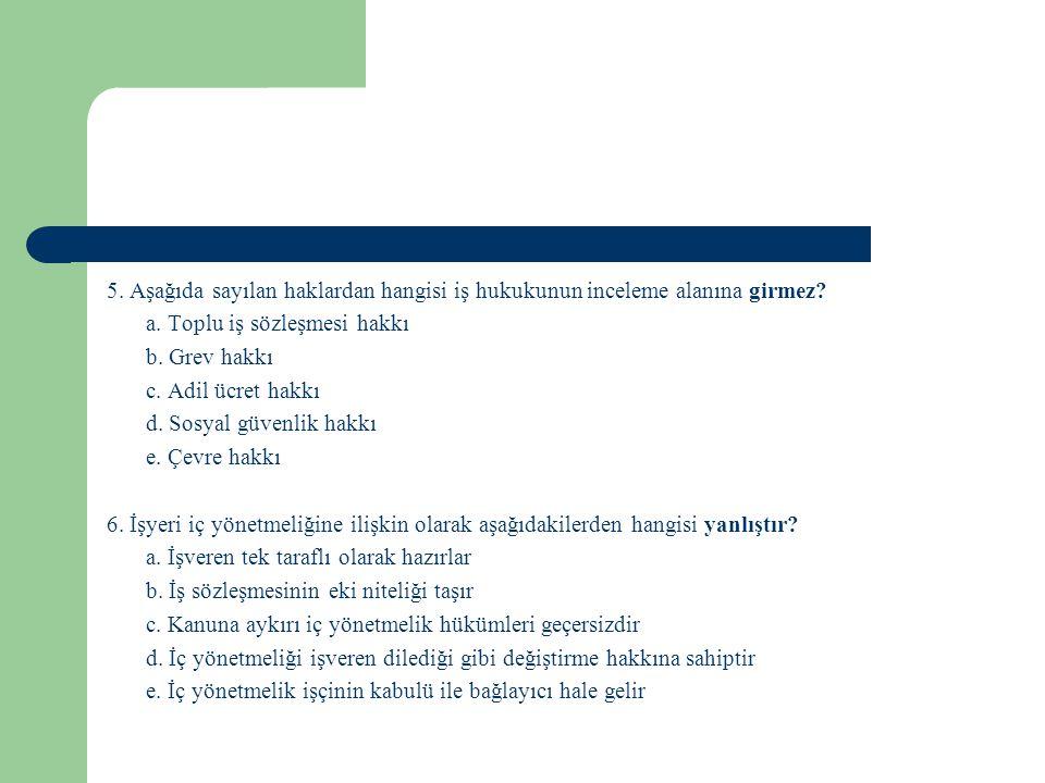 5. Aşağıda sayılan haklardan hangisi iş hukukunun inceleme alanına girmez? a. Toplu iş sözleşmesi hakkı b. Grev hakkı c. Adil ücret hakkı d. Sosyal gü