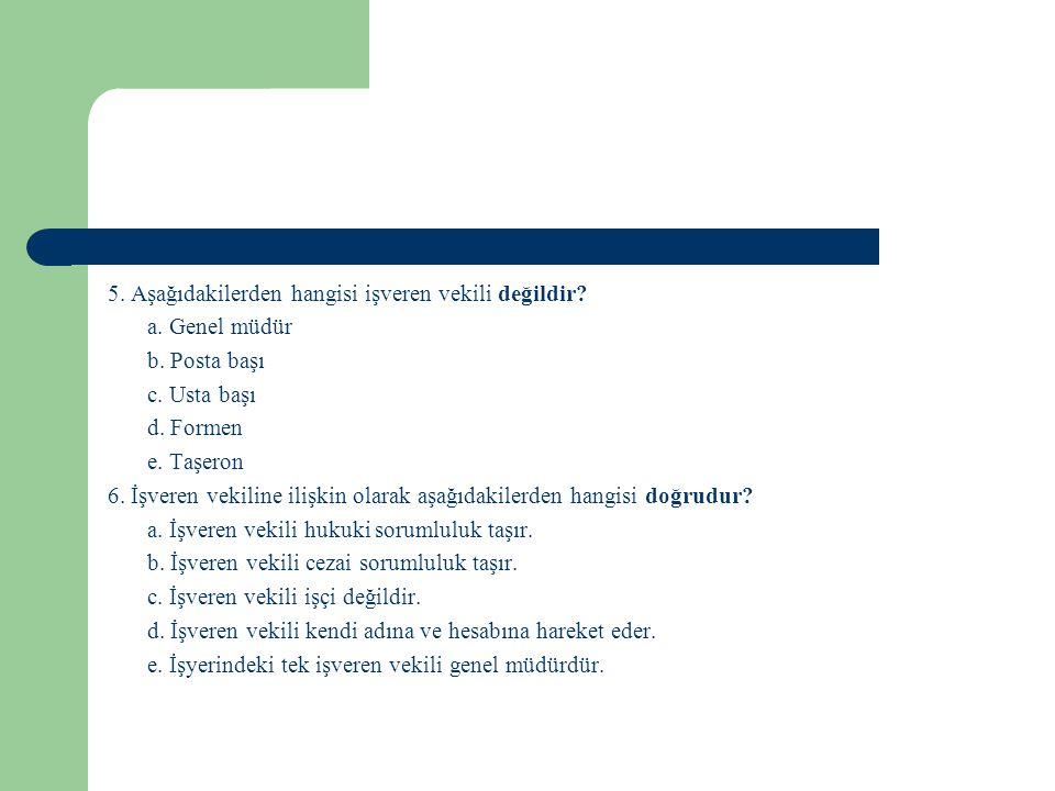5. Aşağıdakilerden hangisi işveren vekili değildir? a. Genel müdür b. Posta başı c. Usta başı d. Formen e. Taşeron 6. İşveren vekiline ilişkin olarak