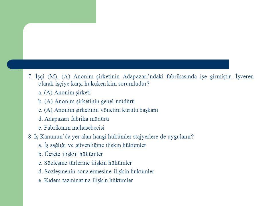 7. İşçi (M), (A) Anonim şirketinin Adapazarı'ndaki fabrikasında işe girmiştir. İşveren olarak işçiye karşı hukuken kim sorumludur? a. (A) Anonim şirke