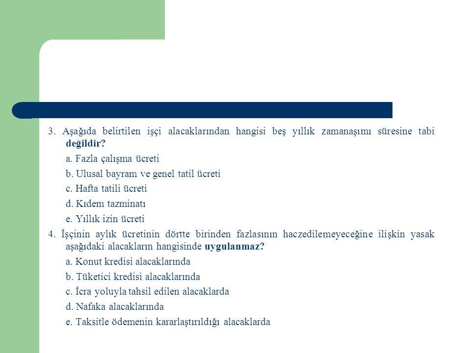 3. Aşağıda belirtilen işçi alacaklarından hangisi beş yıllık zamanaşımı süresine tabi değildir? a. Fazla çalışma ücreti b. Ulusal bayram ve genel tati