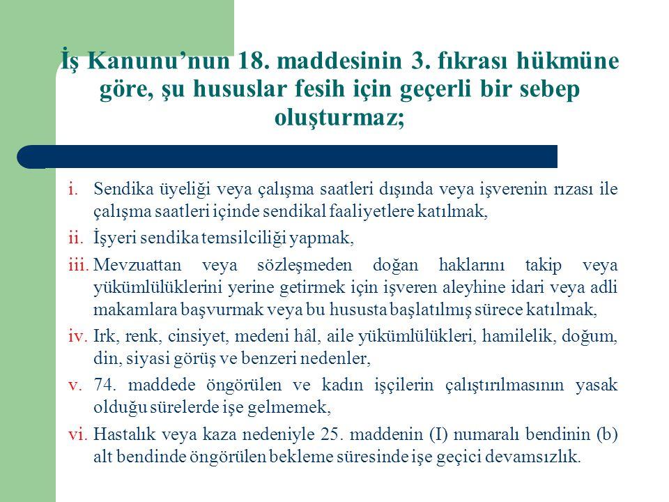 İş Kanunu'nun 18. maddesinin 3. fıkrası hükmüne göre, şu hususlar fesih için geçerli bir sebep oluşturmaz; i.Sendika üyeliği veya çalışma saatleri dış