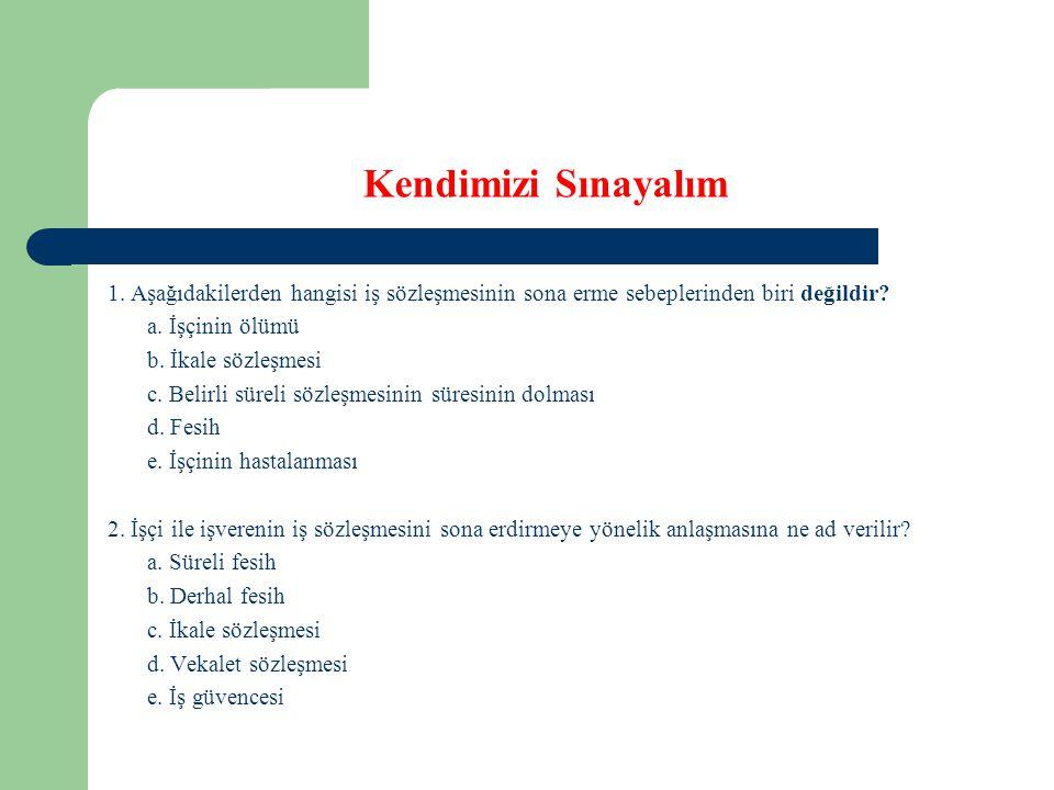 Kendimizi Sınayalım 1. Aşağıdakilerden hangisi iş sözleşmesinin sona erme sebeplerinden biri değildir? a. İşçinin ölümü b. İkale sözleşmesi c. Belirli