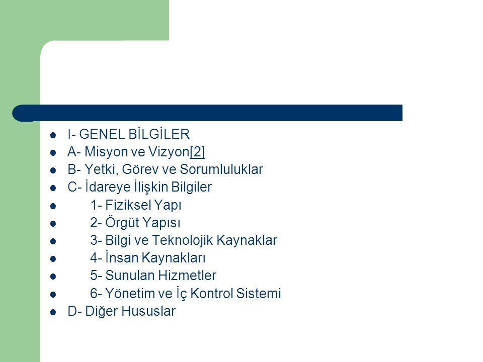 I- GENEL BİLGİLER A- Misyon ve Vizyon[2][2] B- Yetki, Görev ve Sorumluluklar C- İdareye İlişkin Bilgiler 1- Fiziksel Yapı 2- Örgüt Yapısı 3- Bilgi ve