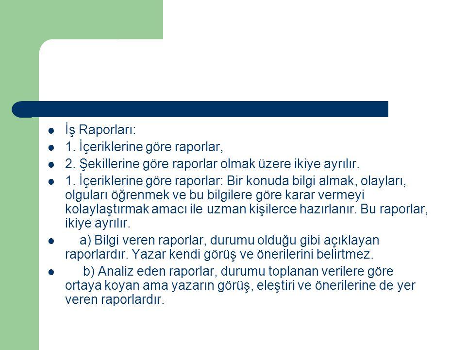 İş Raporları: 1. İçeriklerine göre raporlar, 2. Şekillerine göre raporlar olmak üzere ikiye ayrılır. 1. İçeriklerine göre raporlar: Bir konuda bilgi a