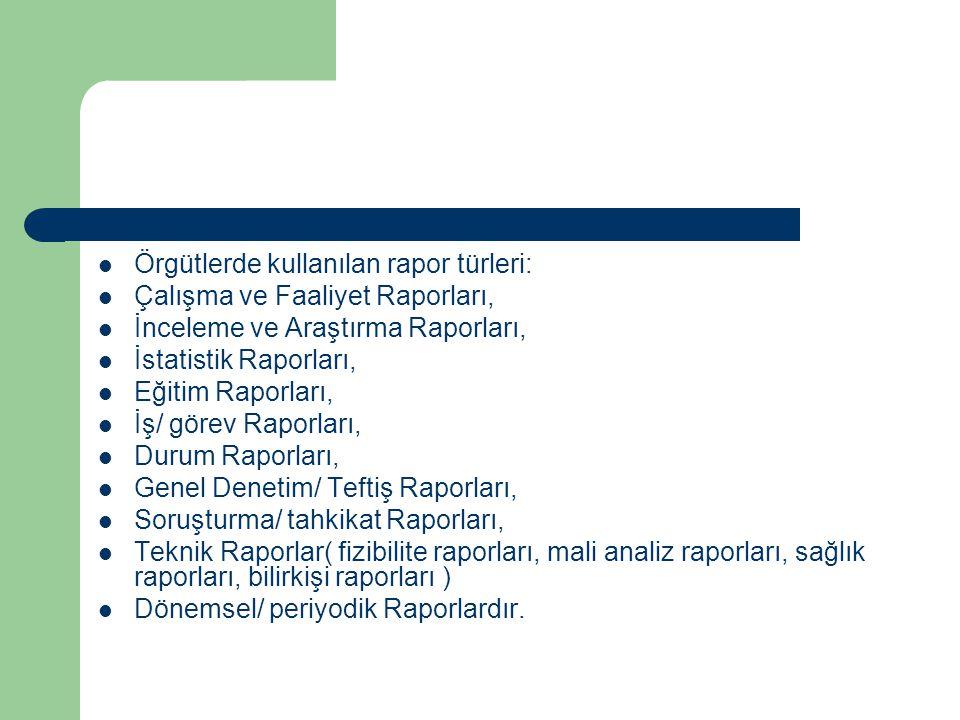 Örgütlerde kullanılan rapor türleri: Çalışma ve Faaliyet Raporları, İnceleme ve Araştırma Raporları, İstatistik Raporları, Eğitim Raporları, İş/ görev