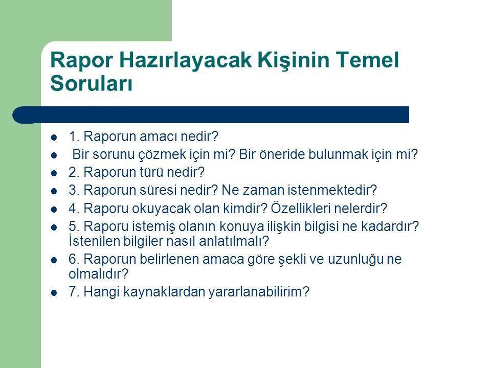 Rapor Hazırlayacak Kişinin Temel Soruları 1. Raporun amacı nedir? Bir sorunu çözmek için mi? Bir öneride bulunmak için mi? 2. Raporun türü nedir? 3. R