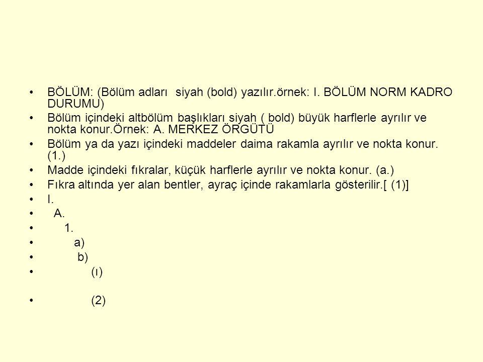 BÖLÜM: (Bölüm adları siyah (bold) yazılır.örnek: I. BÖLÜM NORM KADRO DURUMU) Bölüm içindeki altbölüm başlıkları siyah ( bold) büyük harflerle ayrılır