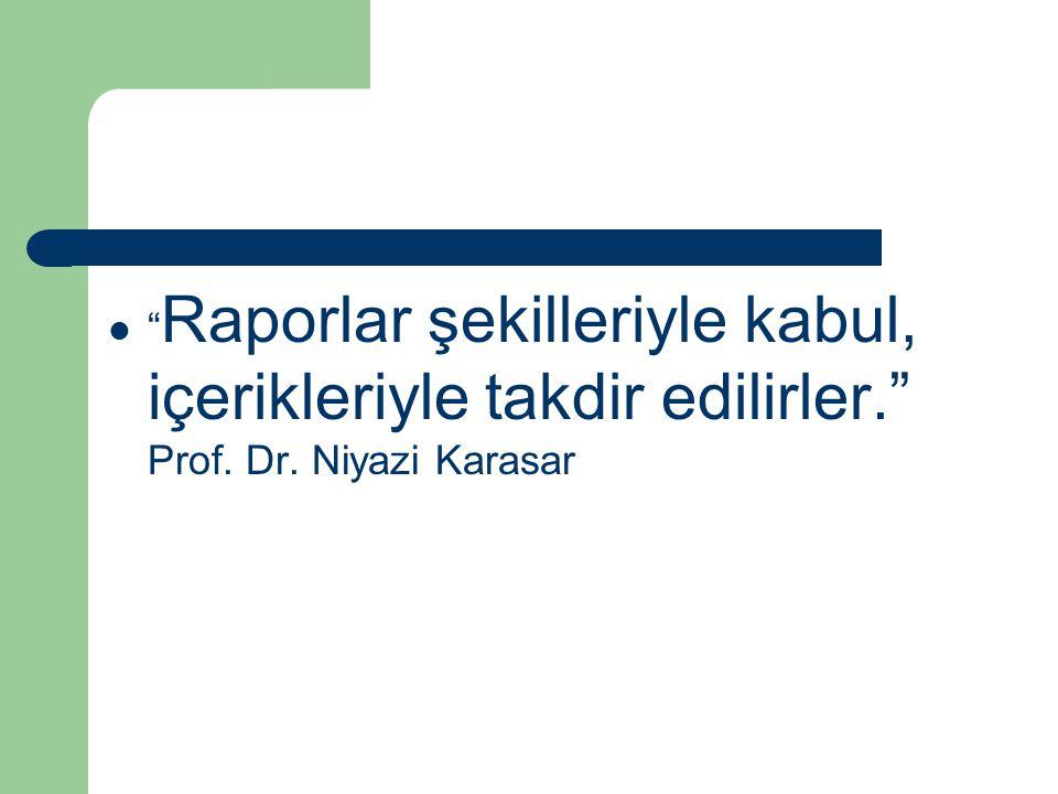 """"""" Raporlar şekilleriyle kabul, içerikleriyle takdir edilirler."""" Prof. Dr. Niyazi Karasar"""