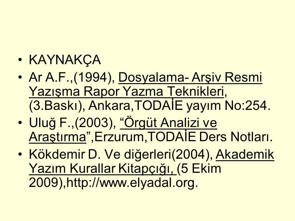 """KAYNAKÇA Ar A.F.,(1994), Dosyalama- Arşiv Resmi Yazışma Rapor Yazma Teknikleri, (3.Baskı), Ankara,TODAİE yayım No:254. Uluğ F.,(2003), """"Örgüt Analizi"""