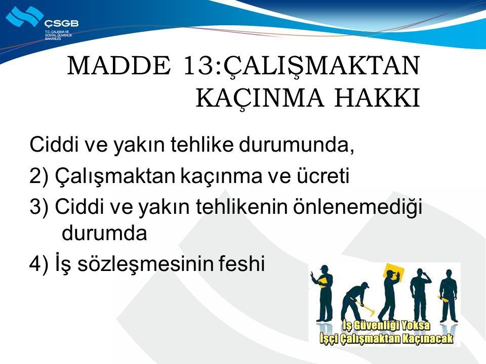 MADDE 13:ÇALIŞMAKTAN KAÇINMA HAKKI Ciddi ve yakın tehlike durumunda, 2) Çalışmaktan kaçınma ve ücreti 3) Ciddi ve yakın tehlikenin önlenemediği durumd