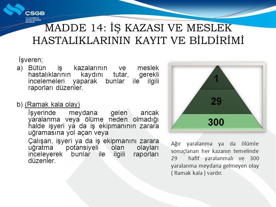 MADDE 14: İŞ KAZASI VE MESLEK HASTALIKLARININ KAYIT VE BİLDİRİMİ İşveren; a)Bütün iş kazalarının ve meslek hastalıklarının kaydını tutar, gerekli incelemeleri yaparak bunlar ile ilgili raporları düzenler.