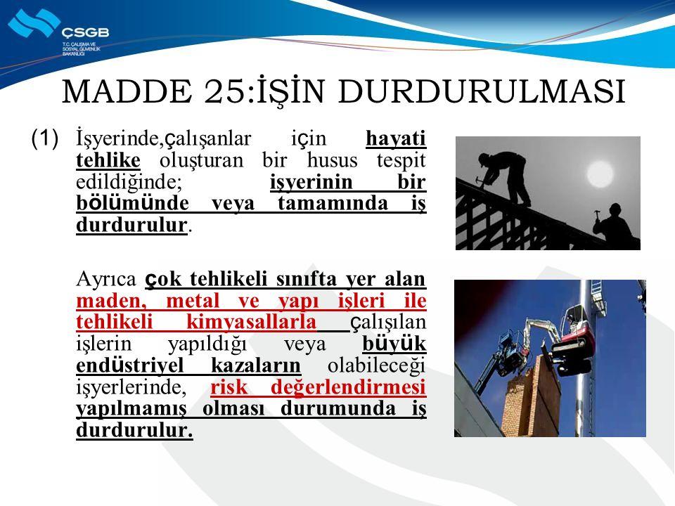 MADDE 25:İŞİN DURDURULMASI (1) İşyerinde, ç alışanlar i ç in hayati tehlike oluşturan bir husus tespit edildiğinde; işyerinin bir b ö l ü m ü nde veya tamamında iş durdurulur.