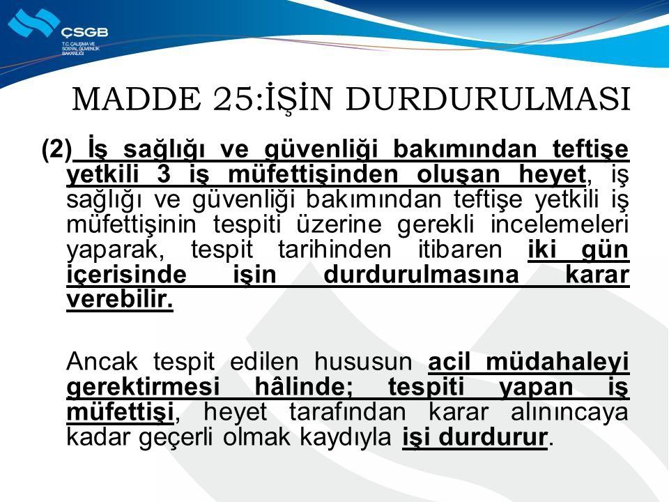 MADDE 25:İŞİN DURDURULMASI (2) İş sağlığı ve güvenliği bakımından teftişe yetkili 3 iş müfettişinden oluşan heyet, iş sağlığı ve güvenliği bakımından