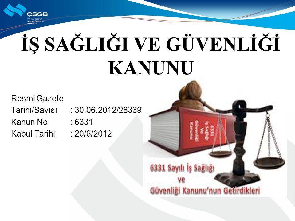 İŞ SAĞLIĞI VE GÜVENLİĞİ KANUNU Resmi Gazete Tarihi/Sayısı : 30.06.2012/28339 Kanun No: 6331 Kabul Tarihi: 20/6/2012