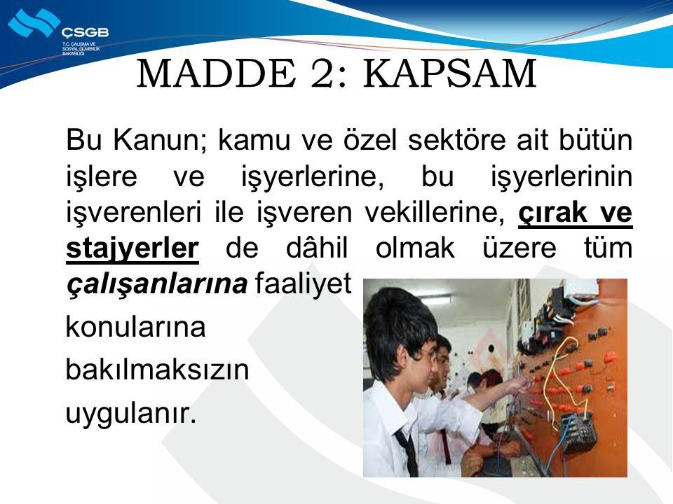 MADDE 2: KAPSAM Bu Kanun; kamu ve özel sektöre ait bütün işlere ve işyerlerine, bu işyerlerinin işverenleri ile işveren vekillerine, çırak ve stajyerler de dâhil olmak üzere tüm çalışanlarına faaliyet konularına bakılmaksızın uygulanır.