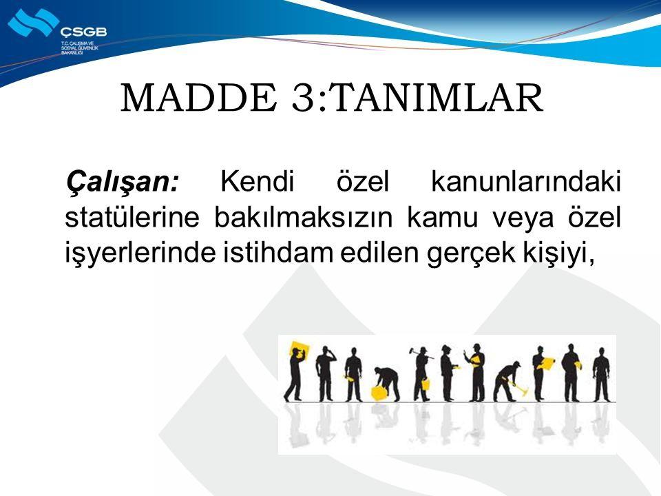MADDE 3:TANIMLAR Çalışan: Kendi özel kanunlarındaki statülerine bakılmaksızın kamu veya özel işyerlerinde istihdam edilen gerçek kişiyi,