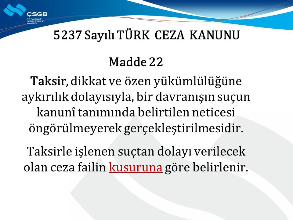5237 Sayılı TÜRK CEZA KANUNU Madde 22 Taksir, dikkat ve özen yükümlülüğüne aykırılık dolayısıyla, bir davranışın suçun kanunî tanımında belirtilen neticesi öngörülmeyerek gerçekleştirilmesidir.