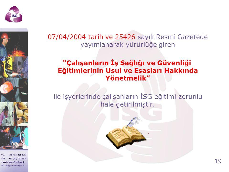 19 Tel: +90 (312) 215 50 21 Faks: +90 (312) 215 50 28 e-posta: isggm@csgb.gov.tr http://isggm.calisma.gov.tr 07/04/2004 tarih ve 25426 sayılı Resmi Ga