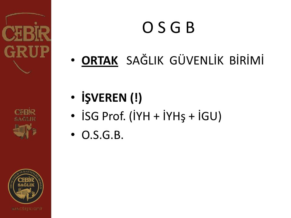 O S G B ORTAK SAĞLIK GÜVENLİK BİRİMİ İŞVEREN (!) İSG Prof. (İYH + İYHş + İGU) O.S.G.B.
