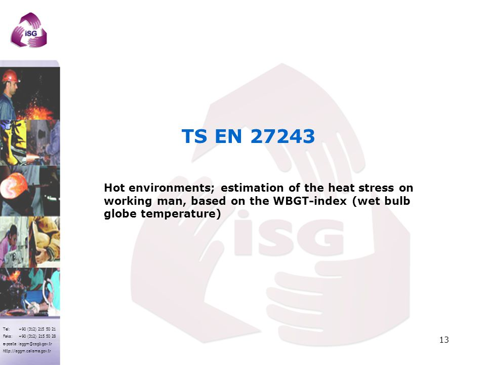 Tel: +90 (312) 215 50 21 Faks: +90 (312) 215 50 28 e-posta: isggm@csgb.gov.tr http://isggm.calisma.gov.tr 13 Hot environments; estimation of the heat stress on working man, based on the WBGT-index (wet bulb globe temperature) TS EN 27243