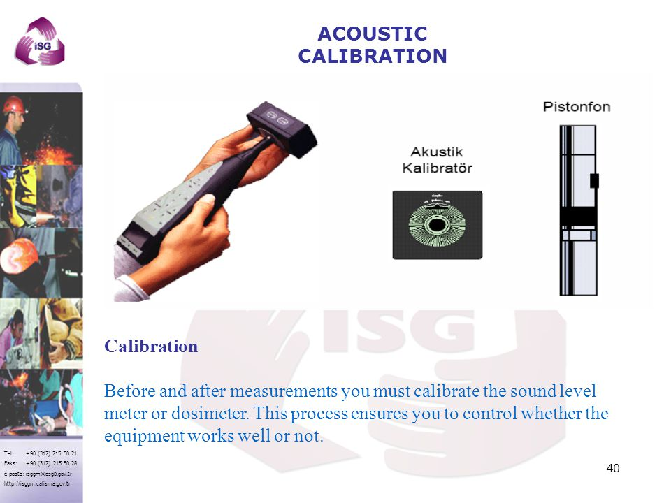 Tel: +90 (312) 215 50 21 Faks: +90 (312) 215 50 28 e-posta: isggm@csgb.gov.tr http://isggm.calisma.gov.tr Calibration Before and after measurements you must calibrate the sound level meter or dosimeter.