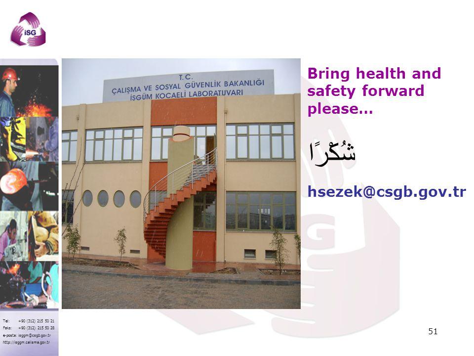 Tel: +90 (312) 215 50 21 Faks: +90 (312) 215 50 28 e-posta: isggm@csgb.gov.tr http://isggm.calisma.gov.tr Bring health and safety forward please… hsez