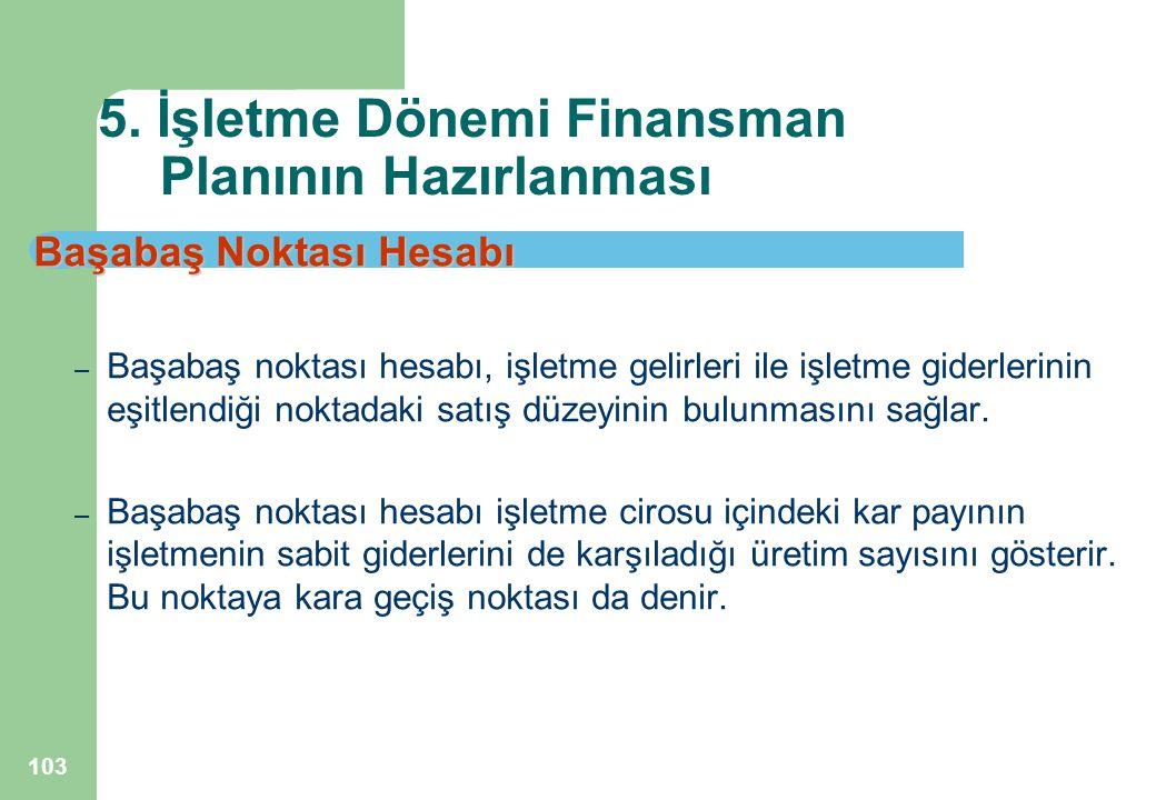 103 5. İşletme Dönemi Finansman Planının Hazırlanması Başabaş Noktası Hesabı – Başabaş noktası hesabı, işletme gelirleri ile işletme giderlerinin eşit