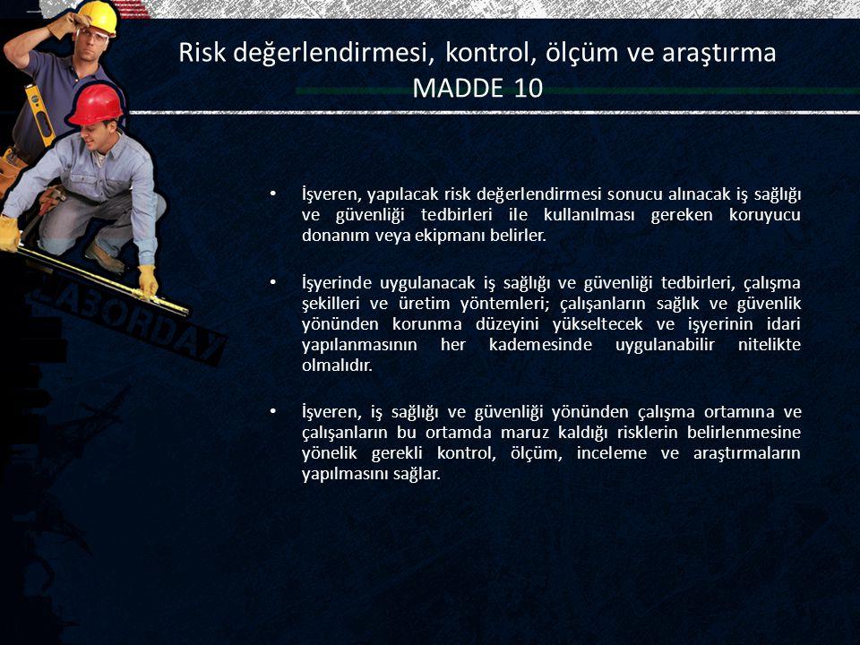Risk değerlendirmesi, kontrol, ölçüm ve araştırma MADDE 10 İşveren, yapılacak risk değerlendirmesi sonucu alınacak iş sağlığı ve güvenliği tedbirleri