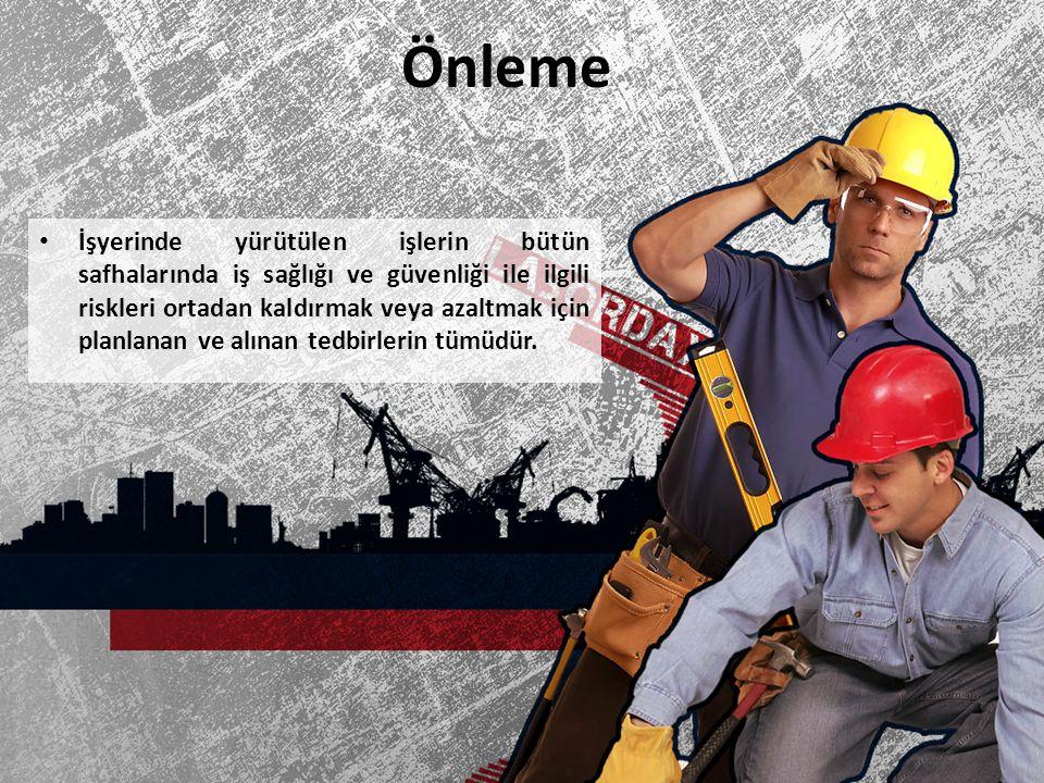 Önleme İşyerinde yürütülen işlerin bütün safhalarında iş sağlığı ve güvenliği ile ilgili riskleri ortadan kaldırmak veya azaltmak için planlanan ve al
