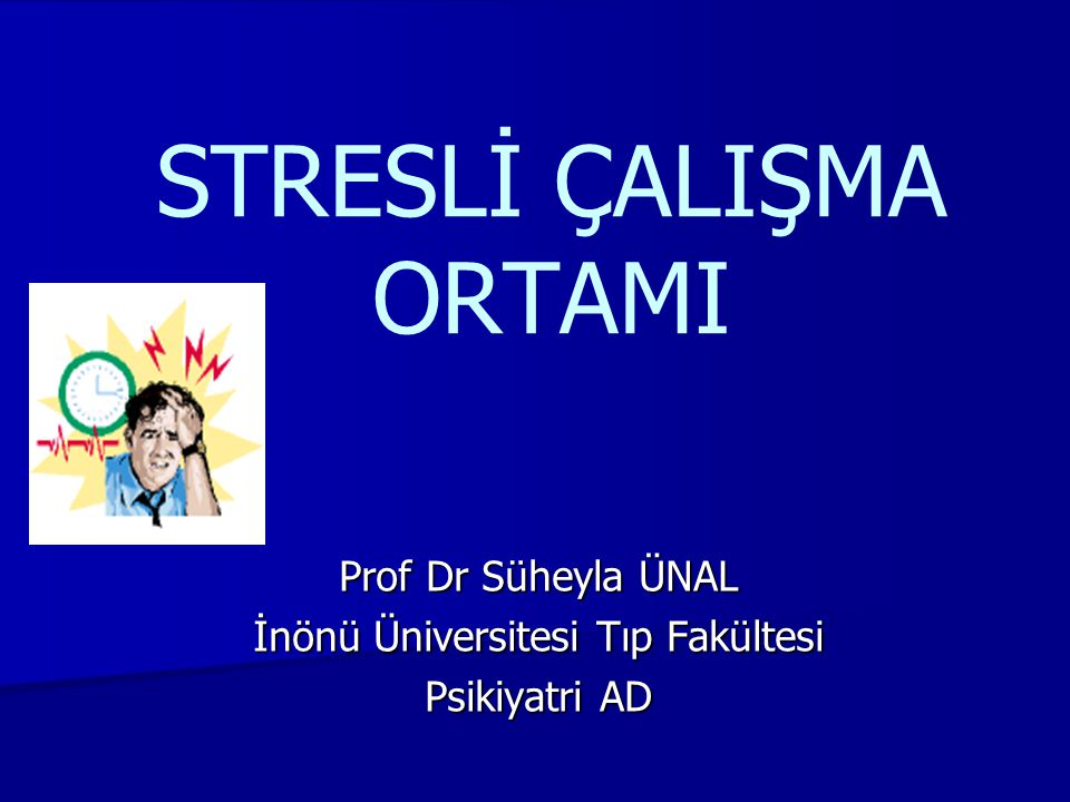 STRESLİ ÇALIŞMA ORTAMI Prof Dr Süheyla ÜNAL İnönü Üniversitesi Tıp Fakültesi Psikiyatri AD