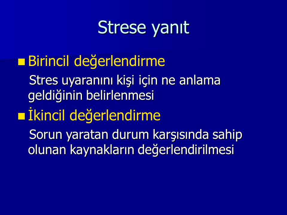 Strese yanıt Birincil değerlendirme Stres uyaranını kişi için ne anlama geldiğinin belirlenmesi Stres uyaranını kişi için ne anlama geldiğinin belirlenmesi İkincil değerlendirme Sorun yaratan durum karşısında sahip olunan kaynakların değerlendirilmesi Sorun yaratan durum karşısında sahip olunan kaynakların değerlendirilmesi