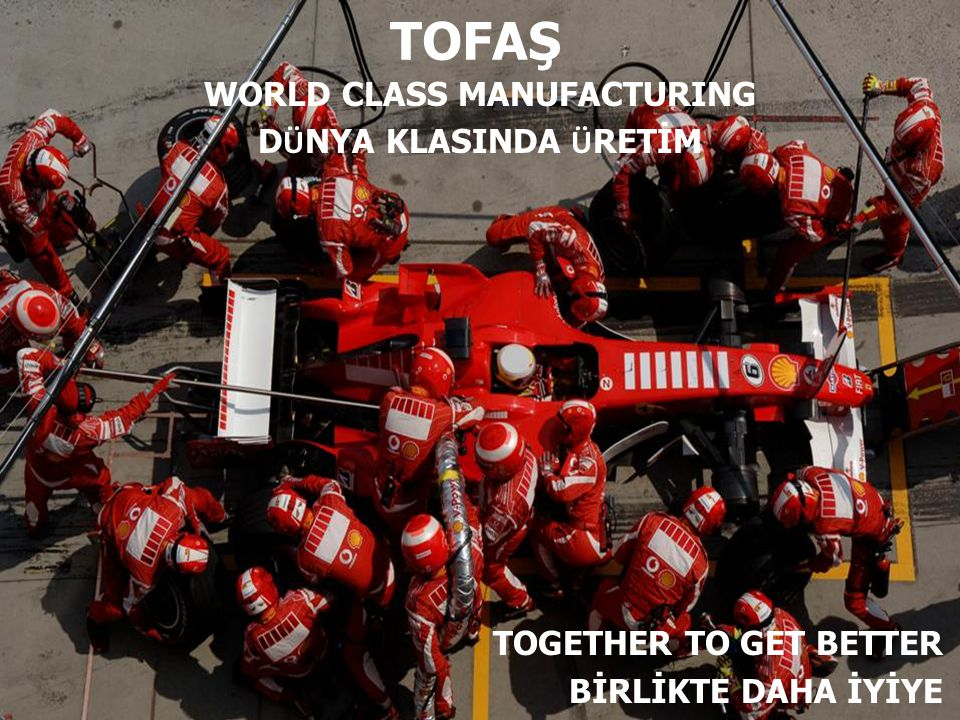 TOGETHER TO GET BETTER BİRLİKTE DAHA İYİYE TOFAŞ WORLD CLASS MANUFACTURING D Ü NYA KLASINDA Ü RETİM