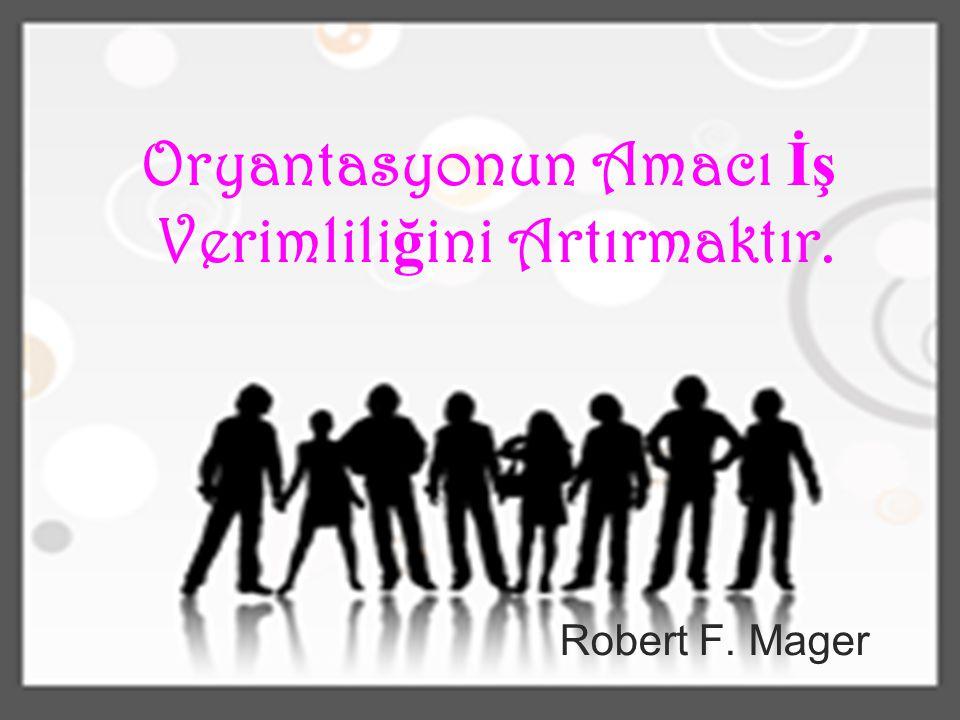 Oryantasyonun Amacı İş Verimlili ğ ini Artırmaktır. Robert F. Mager