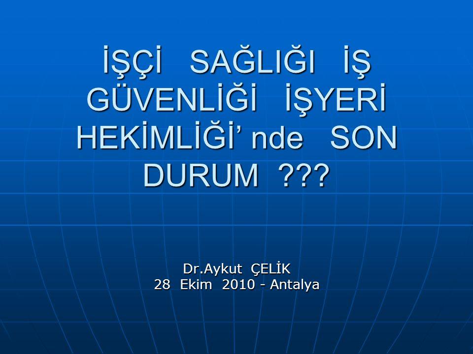 İŞÇİ SAĞLIĞI İŞ GÜVENLİĞİ İŞYERİ HEKİMLİĞİ' nde SON DURUM Dr.Aykut ÇELİK 28 Ekim 2010 - Antalya