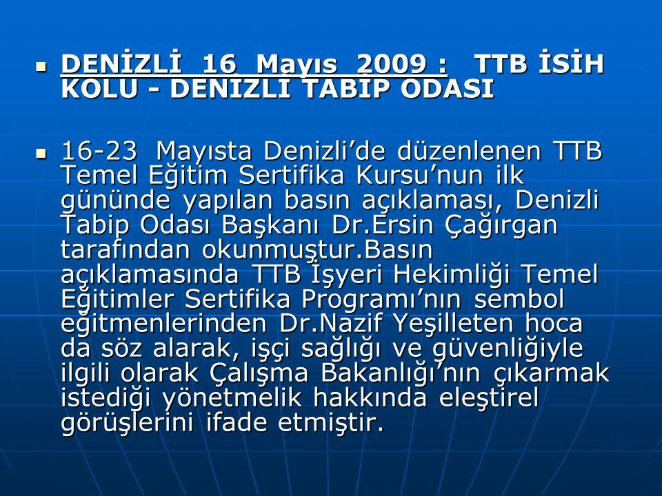 DENİZLİ 16 Mayıs 2009 : TTB İSİH KOLU - DENİZLİ TABİP ODASI DENİZLİ 16 Mayıs 2009 : TTB İSİH KOLU - DENİZLİ TABİP ODASI 16-23 Mayısta Denizli'de düzenlenen TTB Temel Eğitim Sertifika Kursu'nun ilk gününde yapılan basın açıklaması, Denizli Tabip Odası Başkanı Dr.Ersin Çağırgan tarafından okunmuştur.Basın açıklamasında TTB İşyeri Hekimliği Temel Eğitimler Sertifika Programı'nın sembol eğitmenlerinden Dr.Nazif Yeşilleten hoca da söz alarak, işçi sağlığı ve güvenliğiyle ilgili olarak Çalışma Bakanlığı'nın çıkarmak istediği yönetmelik hakkında eleştirel görüşlerini ifade etmiştir.