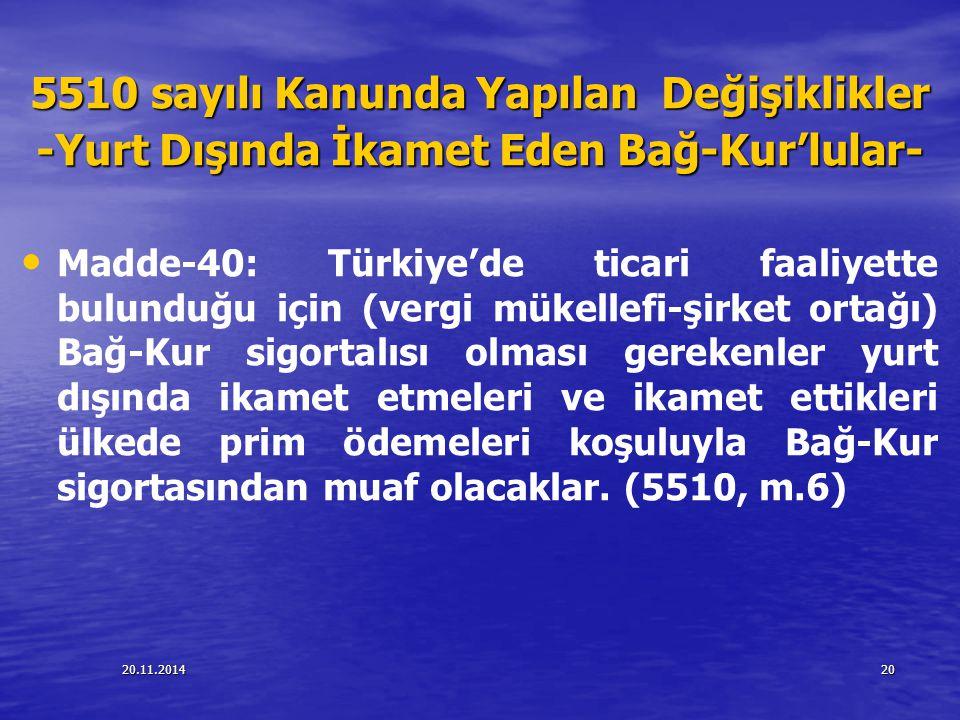 20.11.201420 5510 sayılı Kanunda Yapılan Değişiklikler -Yurt Dışında İkamet Eden Bağ-Kur'lular- Madde-40: Türkiye'de ticari faaliyette bulunduğu için