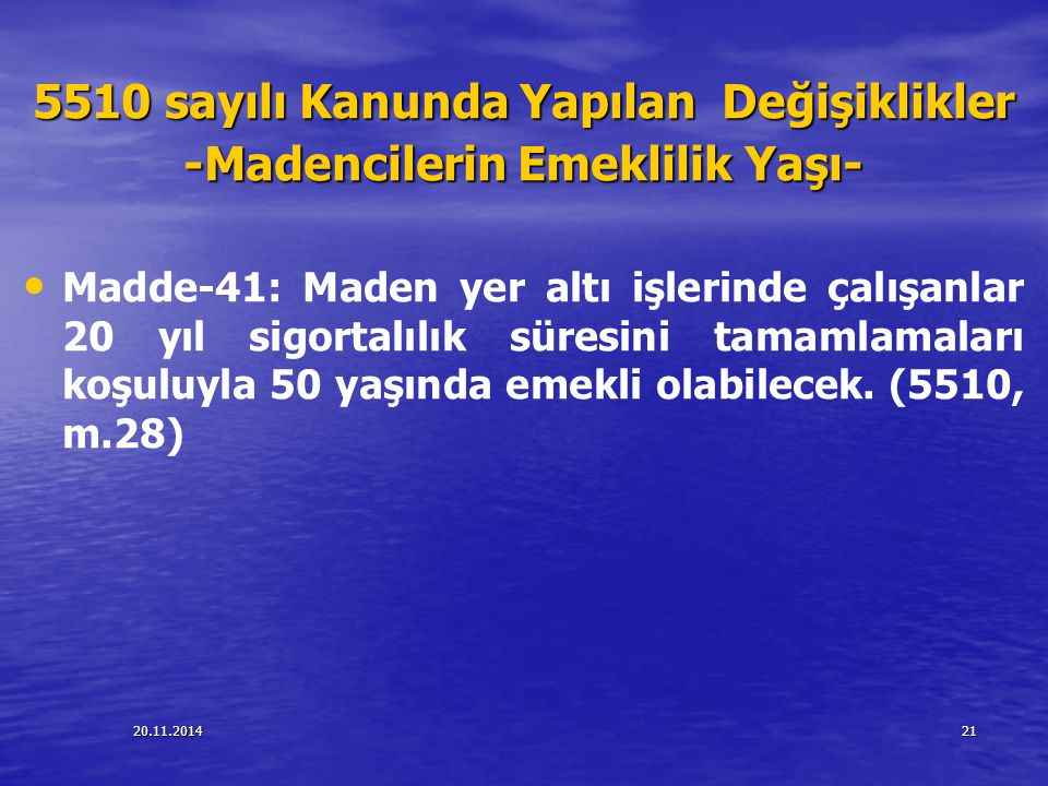 20.11.201421 5510 sayılı Kanunda Yapılan Değişiklikler -Madencilerin Emeklilik Yaşı- Madde-41: Maden yer altı işlerinde çalışanlar 20 yıl sigortalılık